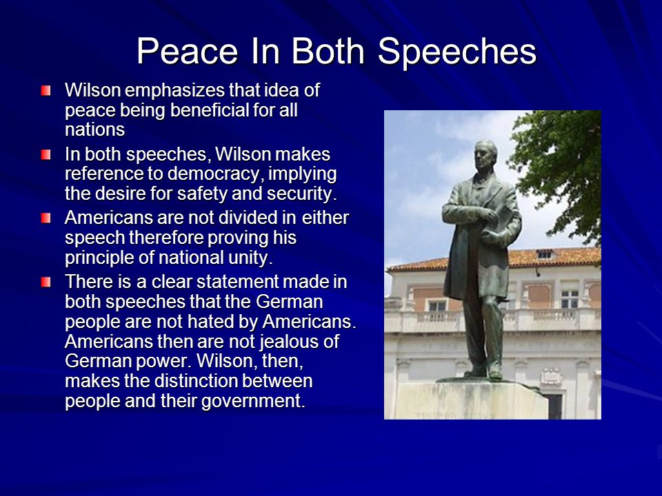 Peace In Both Speeches Wilson emphasizes that idea of peace being beneficial for all nations In both speeches, Wilson makes reference to democracy, implying the desire for safety and security.