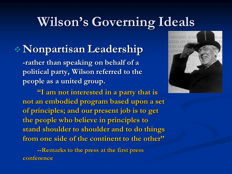 Wilson's Governing Ideals  Nonpartisan Leadership -rather than speaking on behalf of a political party, Wilson referred to the people as a united group.