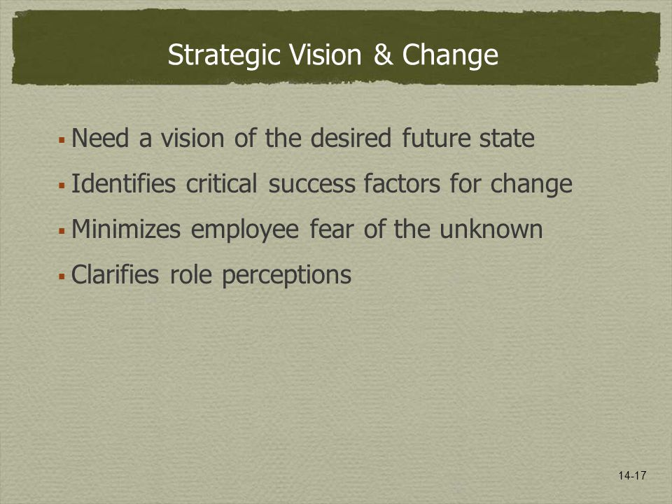 14-17 Strategic Vision & Change  Need a vision of the desired future state  Identifies critical success factors for change  Minimizes employee fear of the unknown  Clarifies role perceptions