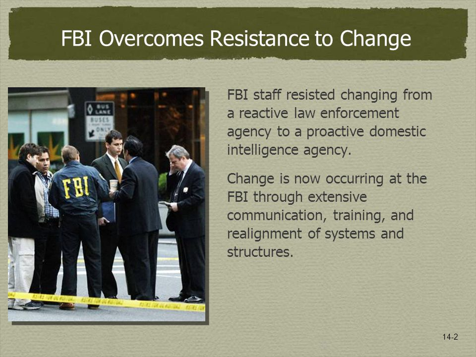14-2 FBI Overcomes Resistance to Change FBI staff resisted changing from a reactive law enforcement agency to a proactive domestic intelligence agency