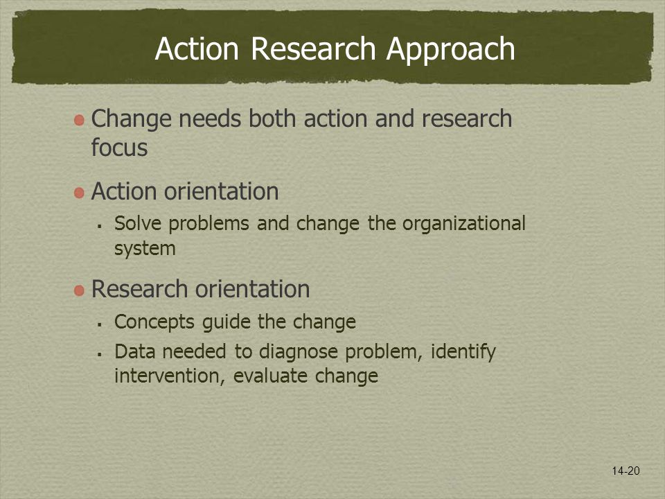 14-20 Action Research Approach Change needs both action and research focus Action orientation  Solve problems and change the organizational system Research orientation  Concepts guide the change  Data needed to diagnose problem, identify intervention, evaluate change