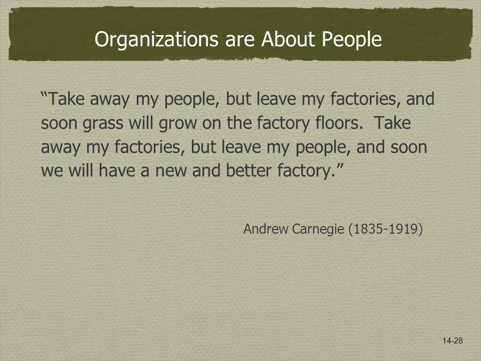 "14-28 Organizations are About People ""Take away my people, but leave my factories, and soon grass will grow on the factory floors. Take away my factor"