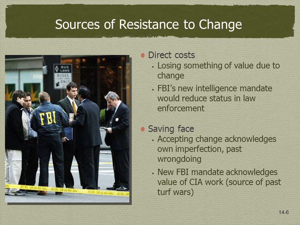 14-6 Sources of Resistance to Change Direct costs  Losing something of value due to change  FBI's new intelligence mandate would reduce status in la