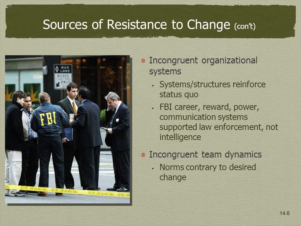 14-8 Sources of Resistance to Change (con't) Incongruent organizational systems  Systems/structures reinforce status quo  FBI career, reward, power, communication systems supported law enforcement, not intelligence Incongruent team dynamics  Norms contrary to desired change