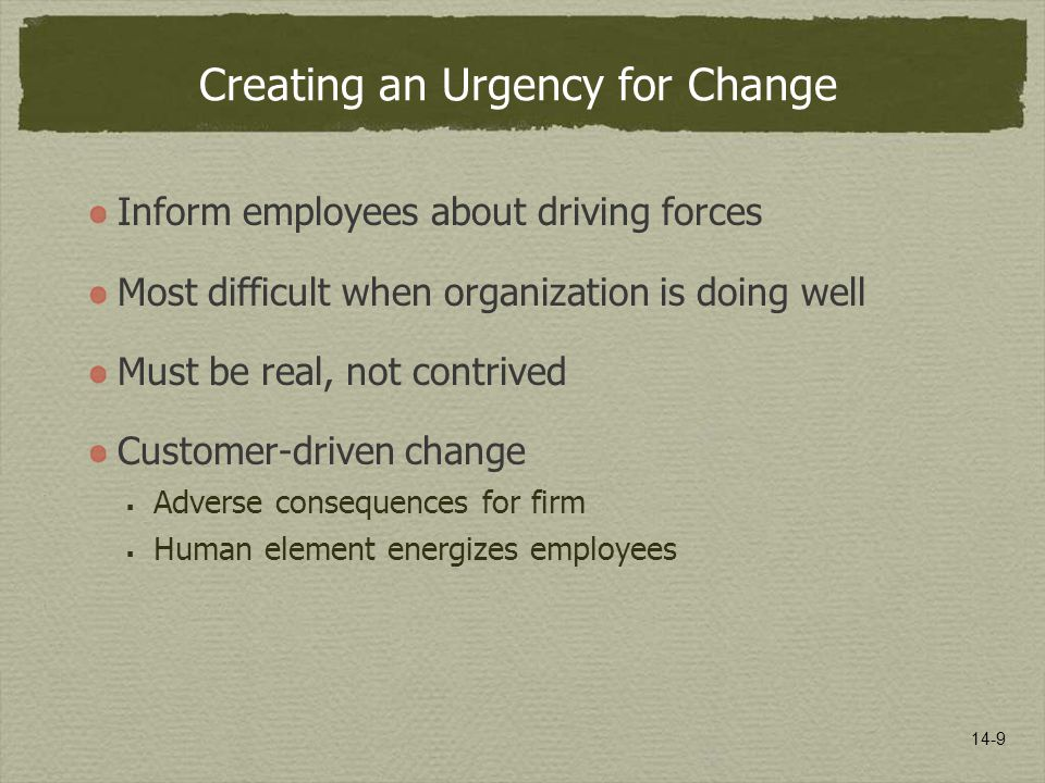 14-9 Creating an Urgency for Change Inform employees about driving forces Most difficult when organization is doing well Must be real, not contrived Customer-driven change  Adverse consequences for firm  Human element energizes employees