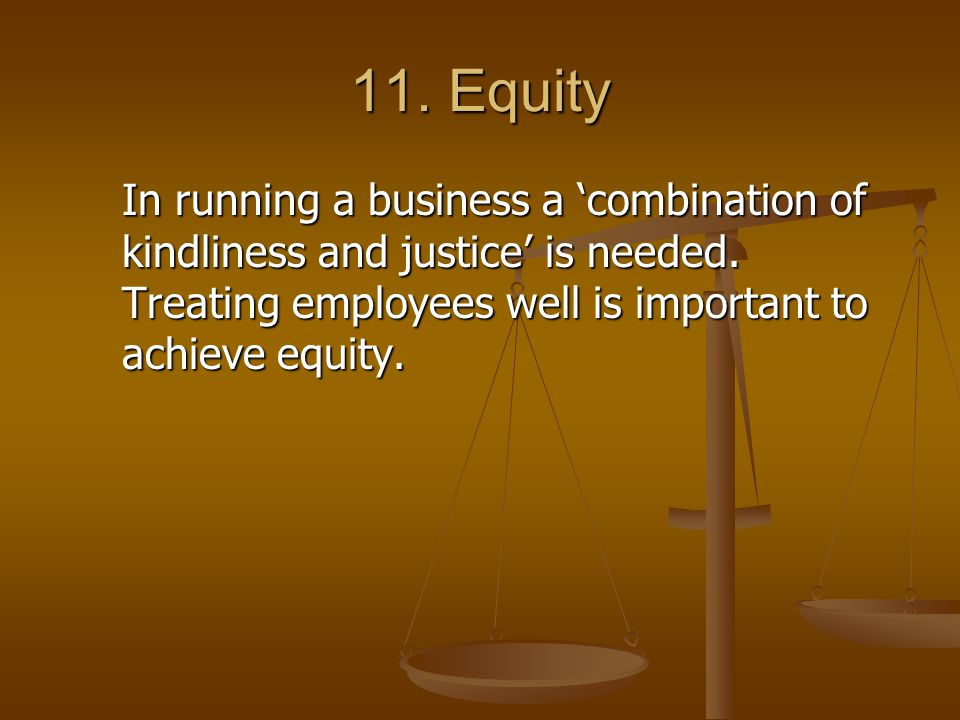 11. Equity In running a business a 'combination of kindliness and justice' is needed. Treating employees well is important to achieve equity.