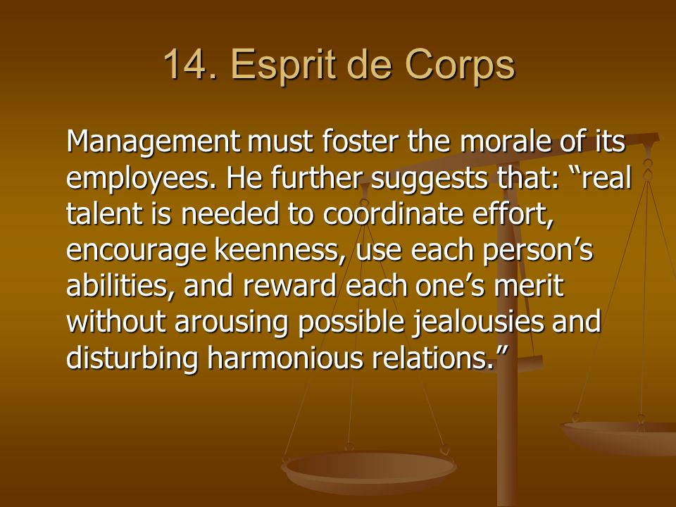 """14. Esprit de Corps Management must foster the morale of its employees. He further suggests that: """"real talent is needed to coordinate effort, encoura"""