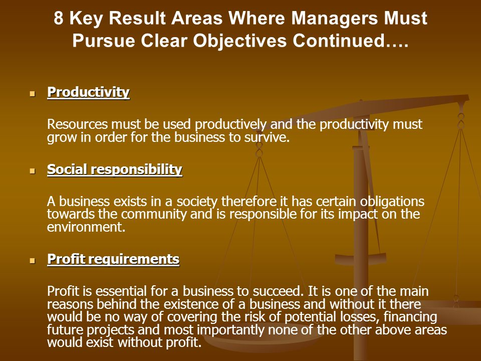 8 Key Result Areas Where Managers Must Pursue Clear Objectives Continued…. Productivity Productivity Resources must be used productively and the produ