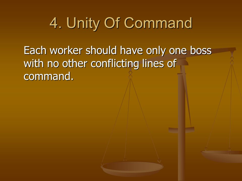 4. Unity Of Command Each worker should have only one boss with no other conflicting lines of command.