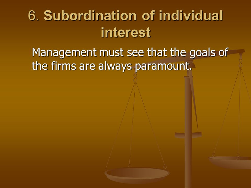 6. Subordination of individual interest Management must see that the goals of the firms are always paramount.