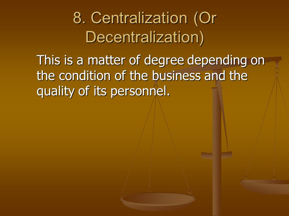 8. Centralization (Or Decentralization) This is a matter of degree depending on the condition of the business and the quality of its personnel.