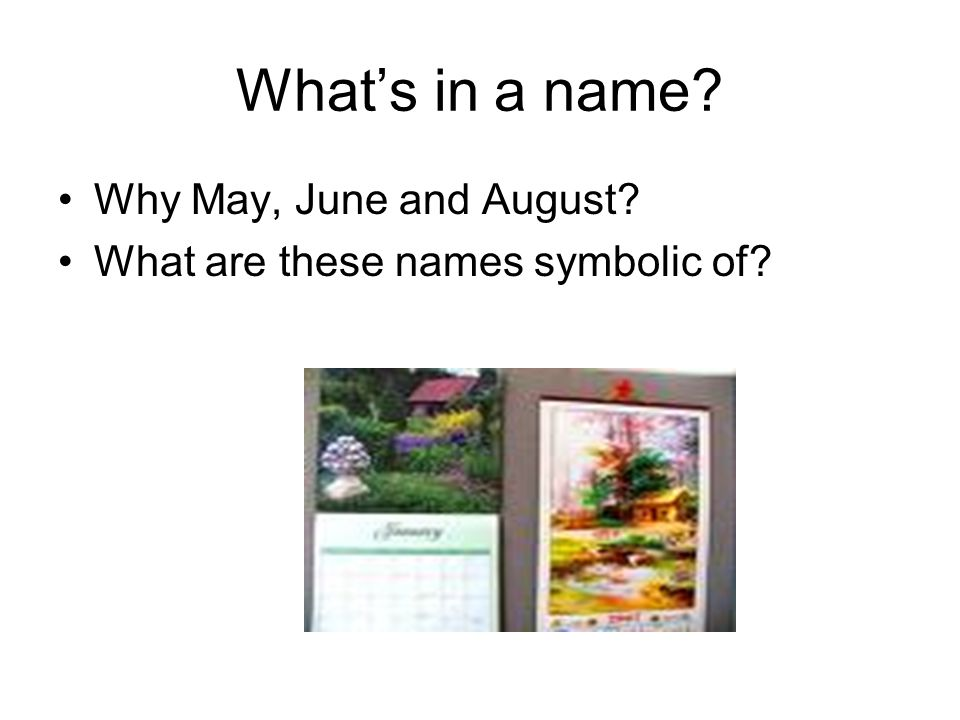 What's in a name? Why May, June and August? What are these names symbolic of?