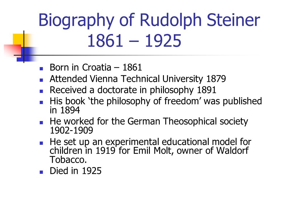 Biography of Rudolph Steiner 1861 – 1925 Born in Croatia – 1861 Attended Vienna Technical University 1879 Received a doctorate in philosophy 1891 His book 'the philosophy of freedom' was published in 1894 He worked for the German Theosophical society 1902-1909 He set up an experimental educational model for children in 1919 for Emil Molt, owner of Waldorf Tobacco.