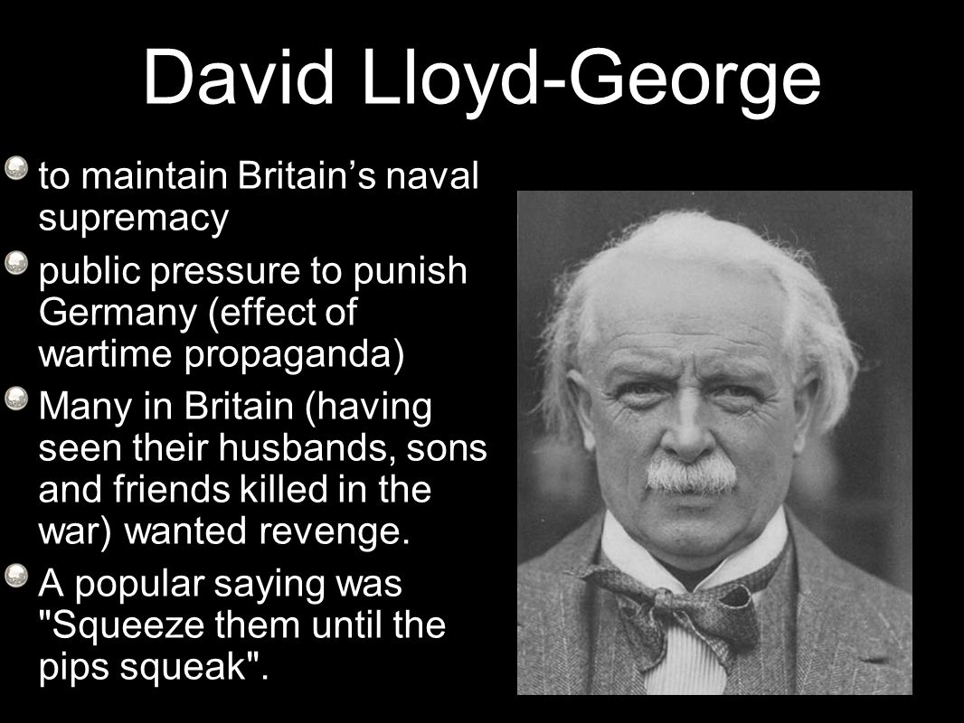 David Lloyd-George to maintain Britain's naval supremacy public pressure to punish Germany (effect of wartime propaganda) Many in Britain (having seen their husbands, sons and friends killed in the war) wanted revenge.