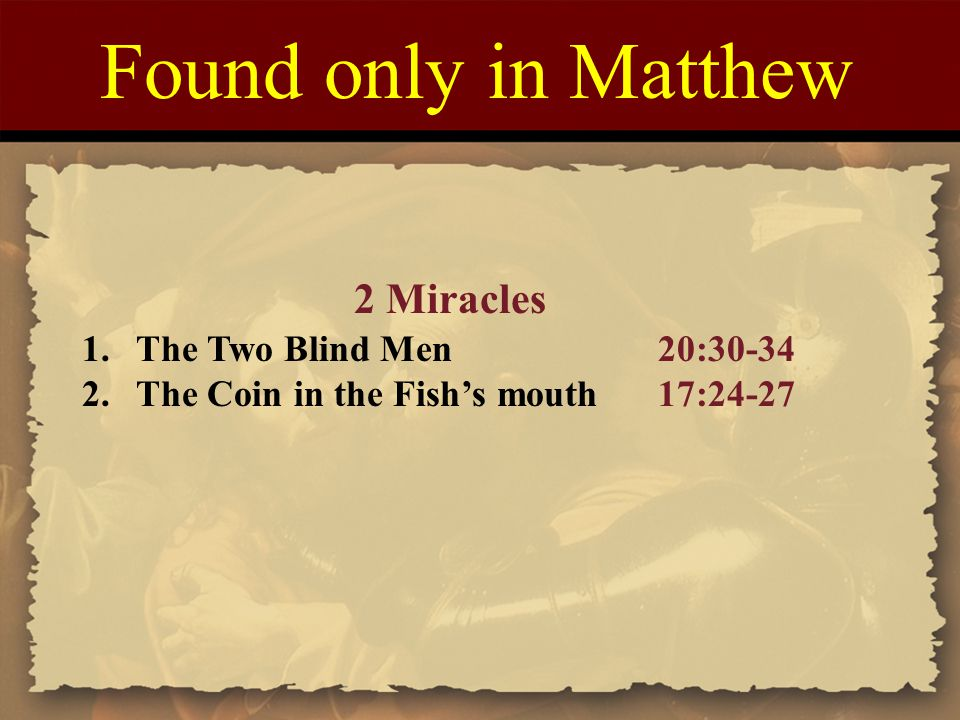 Found only in Matthew 2 Miracles 1.The Two Blind Men20:30-34 2.The Coin in the Fish's mouth17:24-27