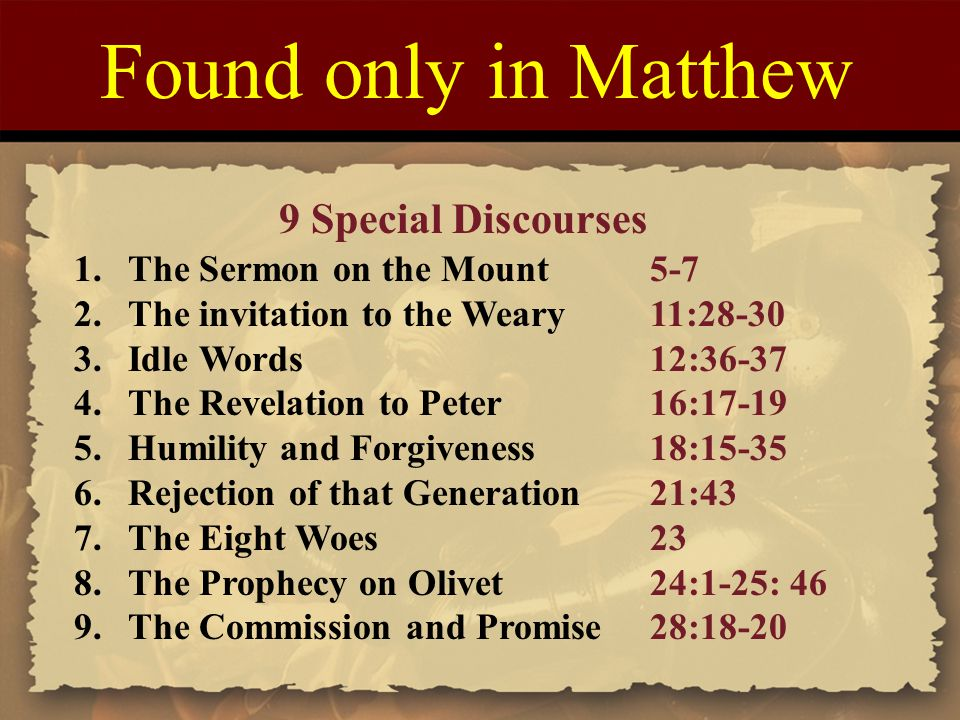 Found only in Matthew 9 Special Discourses 1.The Sermon on the Mount5-7 2.The invitation to the Weary11:28-30 3.Idle Words12:36-37 4.The Revelation to Peter16:17-19 5.Humility and Forgiveness18:15-35 6.Rejection of that Generation21:43 7.The Eight Woes23 8.The Prophecy on Olivet24:1-25: 46 9.The Commission and Promise28:18-20