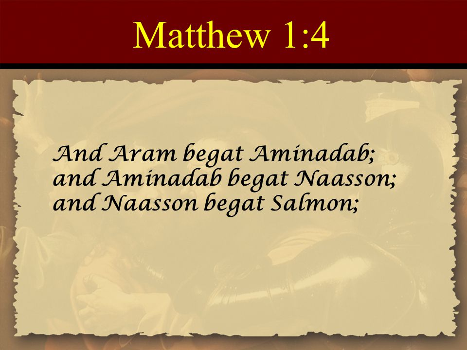Matthew 1:4 And Aram begat Aminadab; and Aminadab begat Naasson; and Naasson begat Salmon;