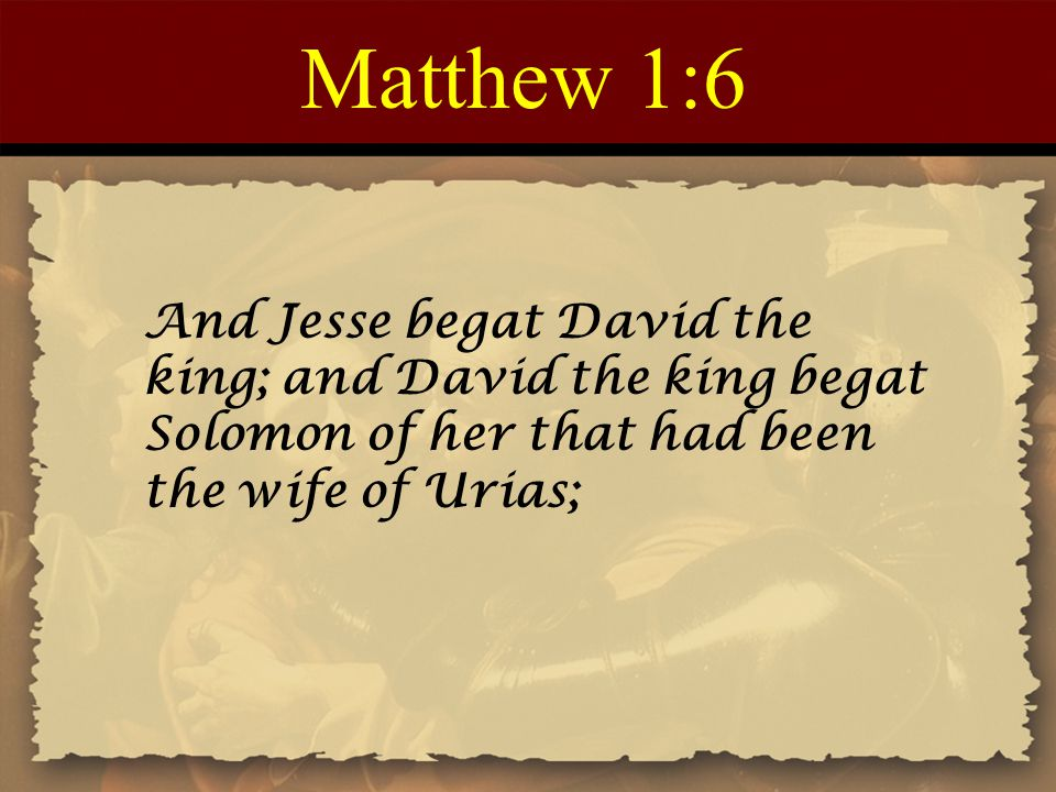 Matthew 1:6 And Jesse begat David the king; and David the king begat Solomon of her that had been the wife of Urias;