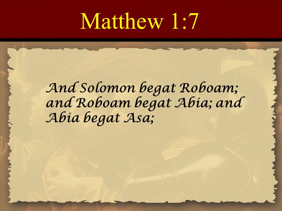 Matthew 1:7 And Solomon begat Roboam; and Roboam begat Abia; and Abia begat Asa;