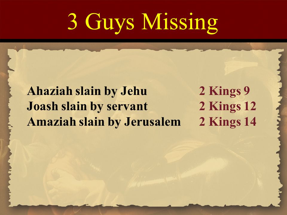 3 Guys Missing Ahaziah slain by Jehu2 Kings 9 Joash slain by servant2 Kings 12 Amaziah slain by Jerusalem2 Kings 14