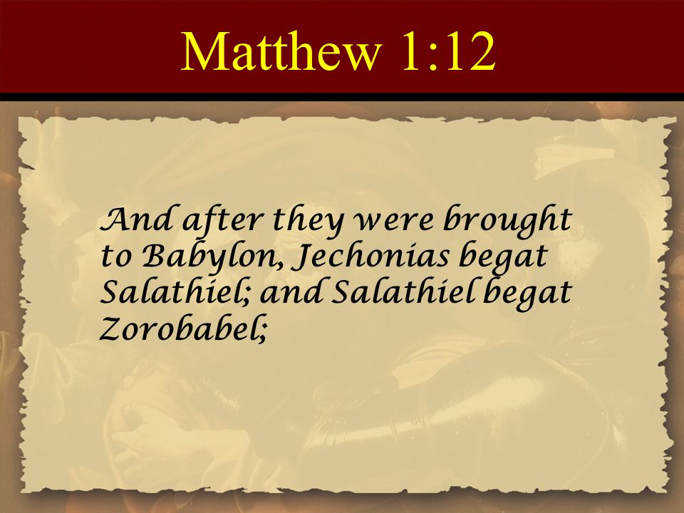 Matthew 1:12 And after they were brought to Babylon, Jechonias begat Salathiel; and Salathiel begat Zorobabel;