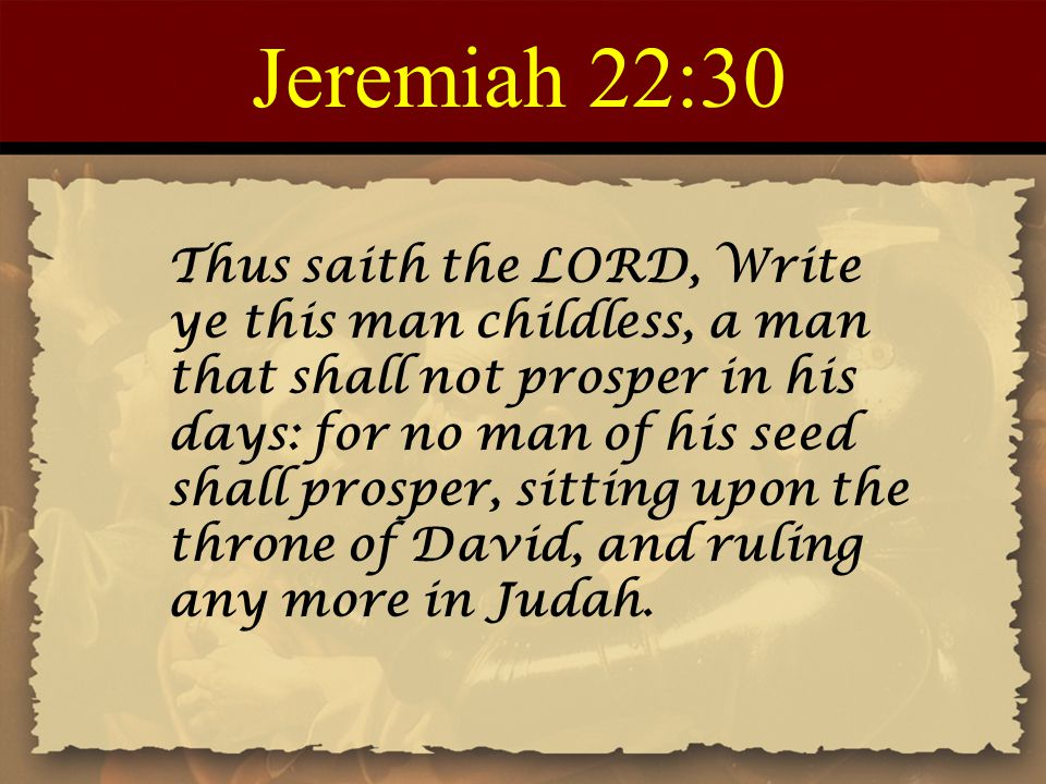 Jeremiah 22:30 Thus saith the LORD, Write ye this man childless, a man that shall not prosper in his days: for no man of his seed shall prosper, sitting upon the throne of David, and ruling any more in Judah.