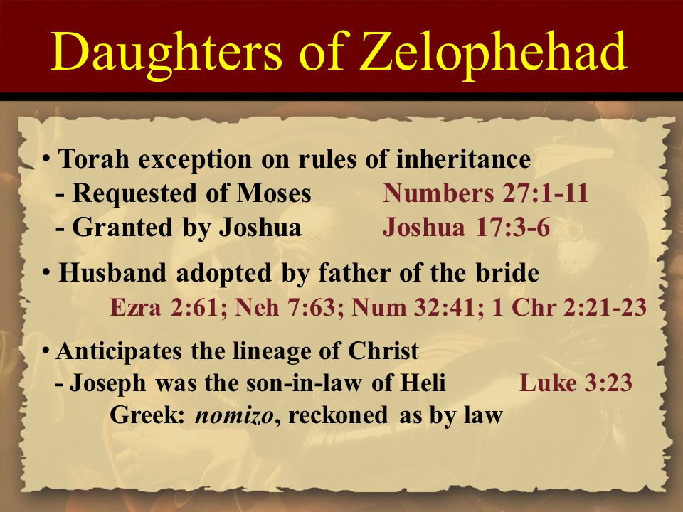 Daughters of Zelophehad Torah exception on rules of inheritance - Requested of MosesNumbers 27:1-11 - Granted by JoshuaJoshua 17:3-6 Husband adopted by father of the bride Ezra 2:61; Neh 7:63; Num 32:41; 1 Chr 2:21-23 Anticipates the lineage of Christ - Joseph was the son-in-law of HeliLuke 3:23 Greek: nomizo, reckoned as by law