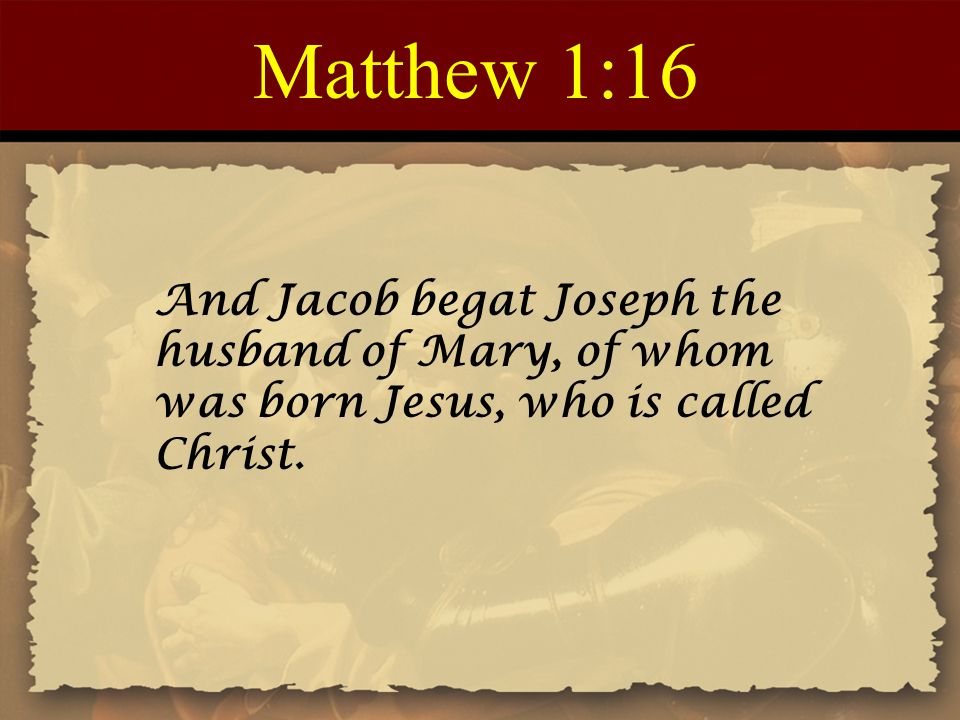 Matthew 1:16 And Jacob begat Joseph the husband of Mary, of whom was born Jesus, who is called Christ.