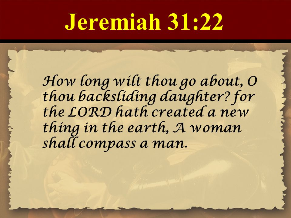 Jeremiah 31:22 How long wilt thou go about, O thou backsliding daughter.