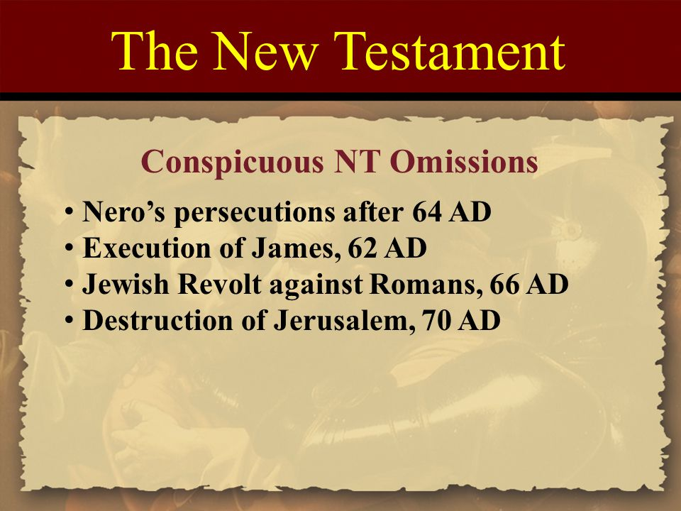The New Testament Conspicuous NT Omissions Nero's persecutions after 64 AD Execution of James, 62 AD Jewish Revolt against Romans, 66 AD Destruction of Jerusalem, 70 AD