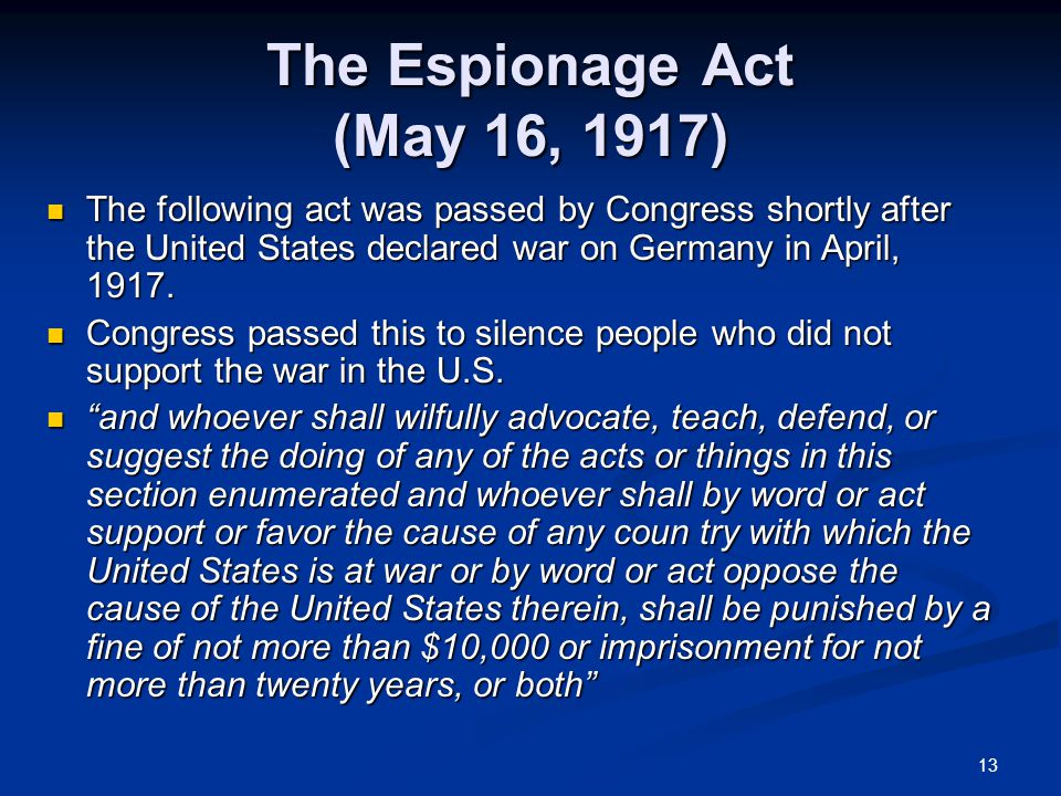 13 The Espionage Act (May 16, 1917) The following act was passed by Congress shortly after the United States declared war on Germany in April, 1917.