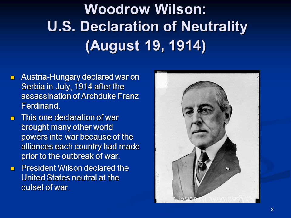 3 Woodrow Wilson: U.S. Declaration of Neutrality (August 19, 1914) Austria-Hungary declared war on Serbia in July, 1914 after the assassination of Arc