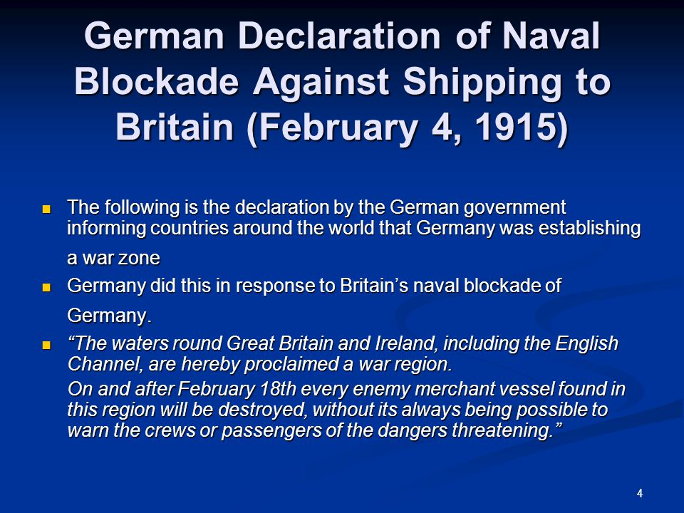 4 German Declaration of Naval Blockade Against Shipping to Britain (February 4, 1915) The following is the declaration by the German government informing countries around the world that Germany was establishing a war zone The following is the declaration by the German government informing countries around the world that Germany was establishing a war zone Germany did this in response to Britain's naval blockade of Germany.
