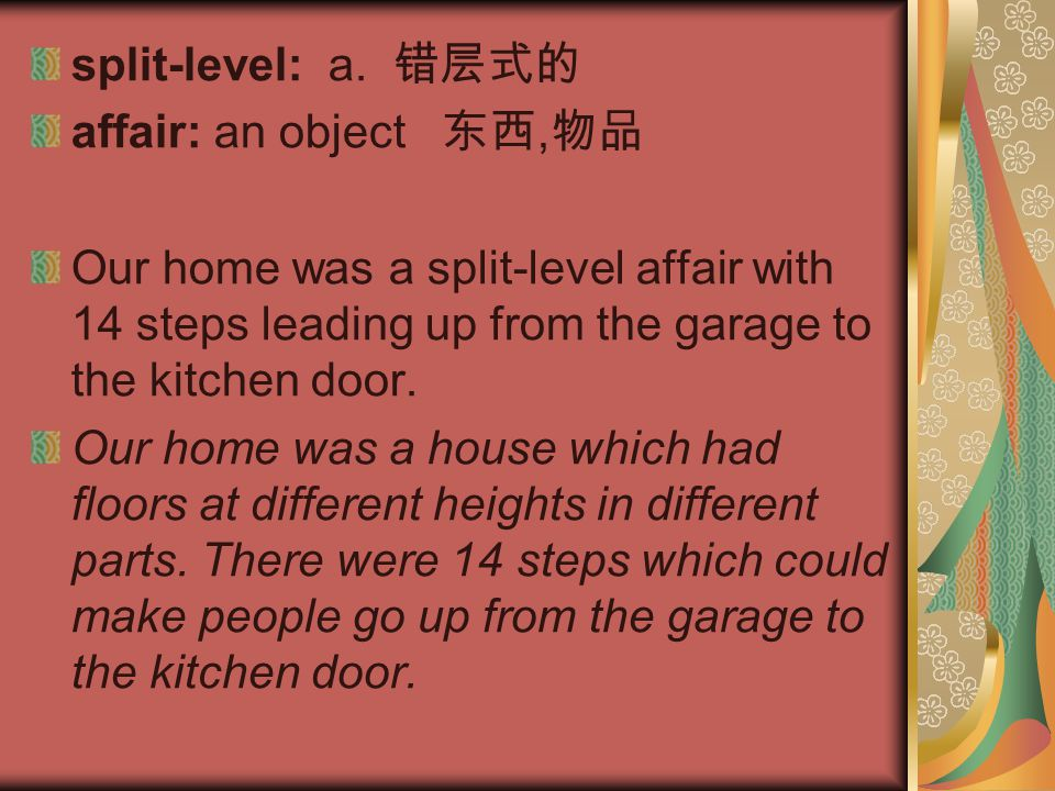 split-level: a. 错层式的 affair: an object 东西, 物品 Our home was a split-level affair with 14 steps leading up from the garage to the kitchen door. Our home