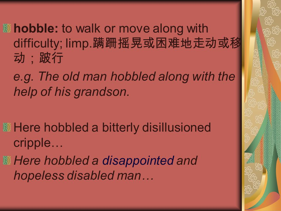 hobble: to walk or move along with difficulty; limp. 蹒跚摇晃或困难地走动或移 动;跛行 e.g. The old man hobbled along with the help of his grandson. Here hobbled a bi