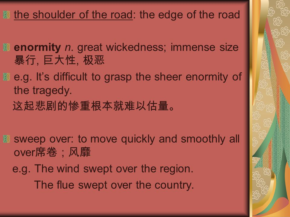 the shoulder of the road: the edge of the road enormity n. great wickedness; immense size 暴行, 巨大性, 极恶 e.g. It's difficult to grasp the sheer enormity