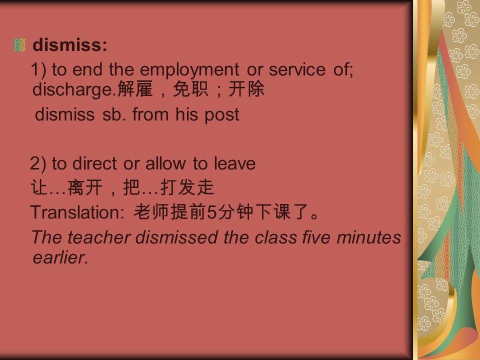 dismiss: 1) to end the employment or service of; discharge. 解雇,免职;开除 dismiss sb. from his post 2) to direct or allow to leave 让 … 离开,把 … 打发走 Translati