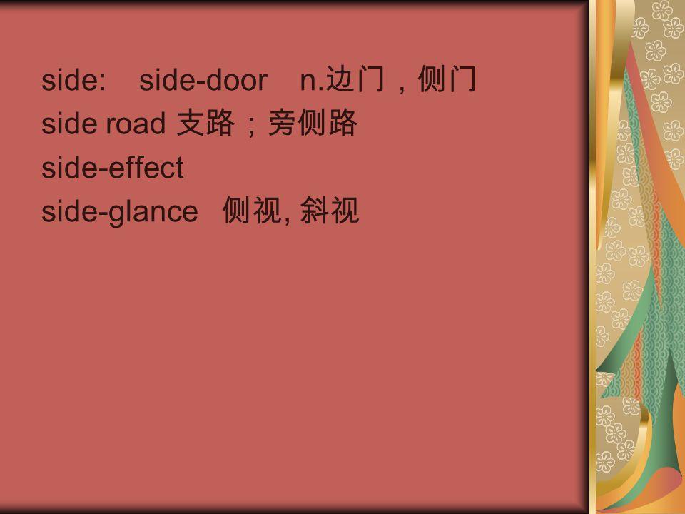 side: side-door n. 边门,侧门 side road 支路;旁侧路 side-effect side-glance 侧视, 斜视