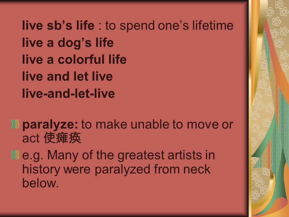 live sb's life : to spend one's lifetime live a dog's life live a colorful life live and let live live-and-let-live paralyze: to make unable to move o