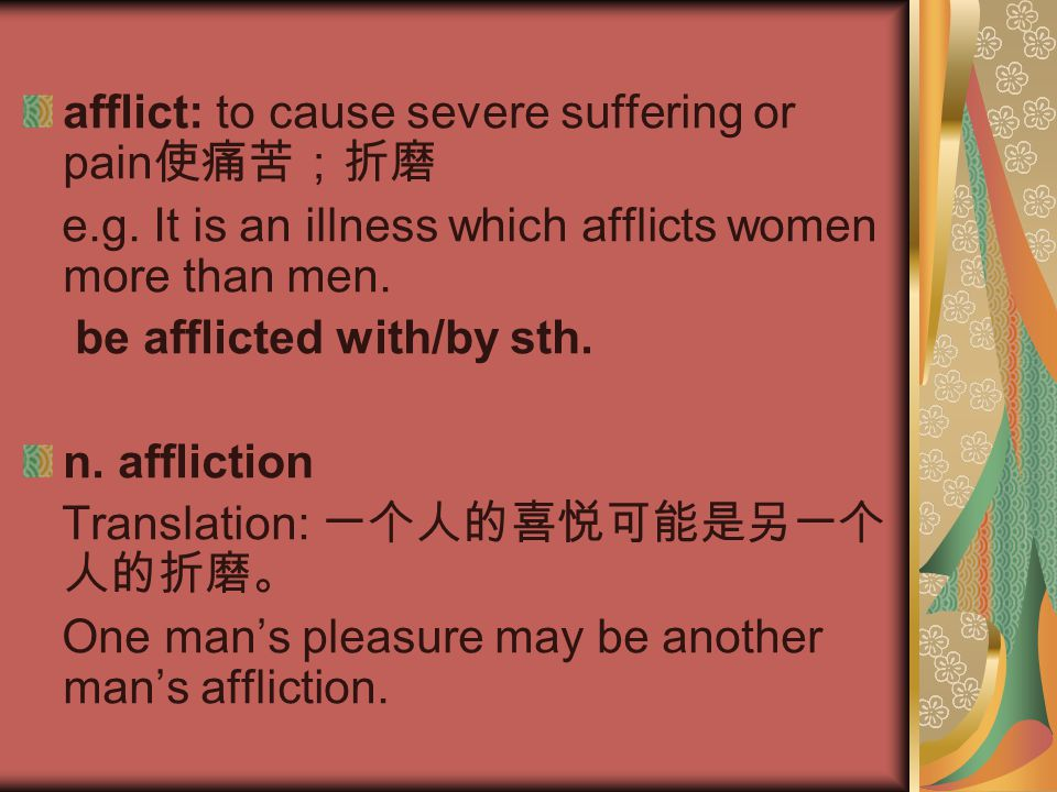afflict: to cause severe suffering or pain 使痛苦;折磨 e.g. It is an illness which afflicts women more than men. be afflicted with/by sth. n. affliction Tr