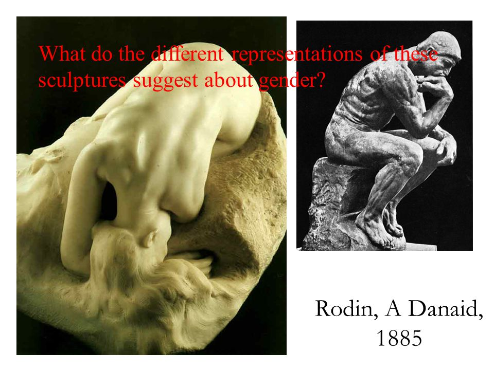 Rodin, A Danaid, 1885 What do the different representations of these sculptures suggest about gender
