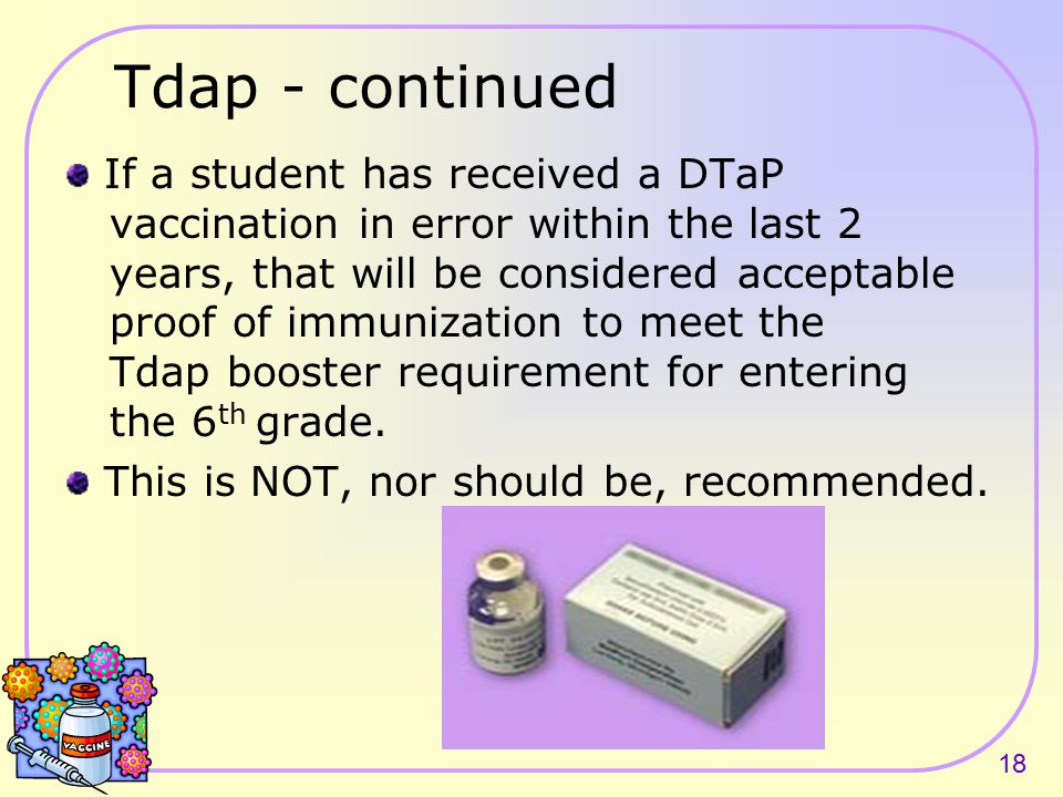 17 Tdap A vaccine containing tetanus, diphtheria and pertussis (Tdap) required of all students entering 6 th grade or a comparable level special educa