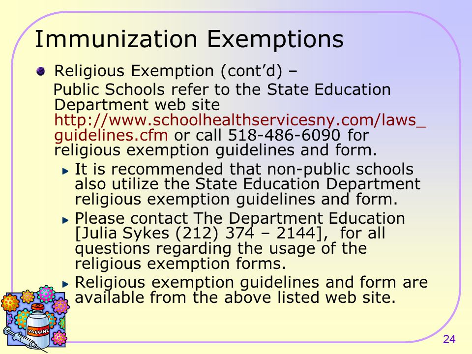 23 Immunization Exemptions Religious Exemption – Public Health Law Section 2164 defines a religious exemption as a written and signed statement from the parent(s) or guardian of the child stating that they hold sincere and genuine religious beliefs which are contrary to the practices of immunization.