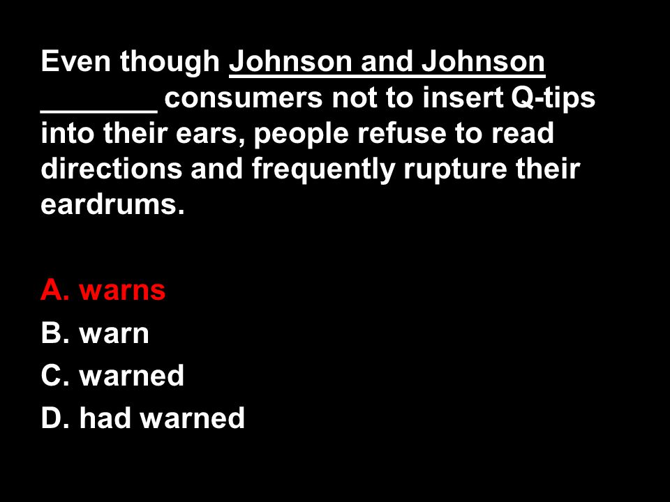 Even though Johnson and Johnson _______ consumers not to insert Q-tips into their ears, people refuse to read directions and frequently rupture their