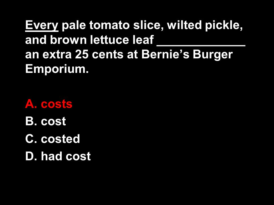 Every pale tomato slice, wilted pickle, and brown lettuce leaf _____________ an extra 25 cents at Bernie's Burger Emporium. A. costs B. cost C. costed