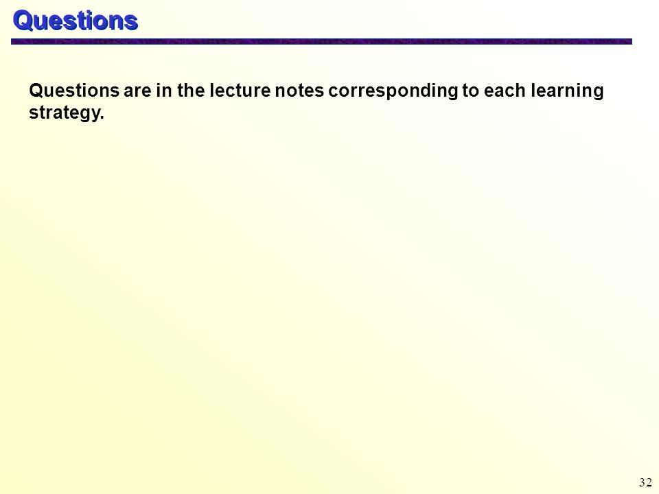 32 Questions Questions are in the lecture notes corresponding to each learning strategy.