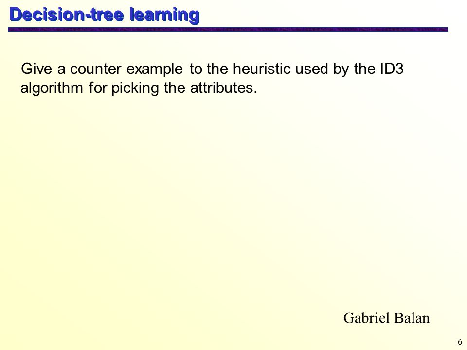 6 Decision-tree learning Gabriel Balan Give a counter example to the heuristic used by the ID3 algorithm for picking the attributes.