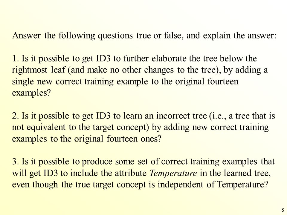 8 Answer the following questions true or false, and explain the answer: 1. Is it possible to get ID3 to further elaborate the tree below the rightmost
