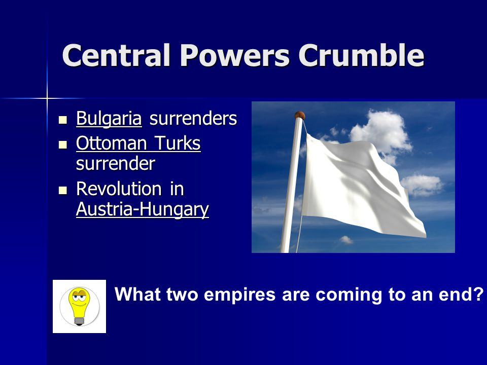 Central Powers Crumble Bulgaria surrenders Bulgaria surrenders Ottoman Turks surrender Ottoman Turks surrender Revolution in Austria-Hungary Revolution in Austria-Hungary What two empires are coming to an end