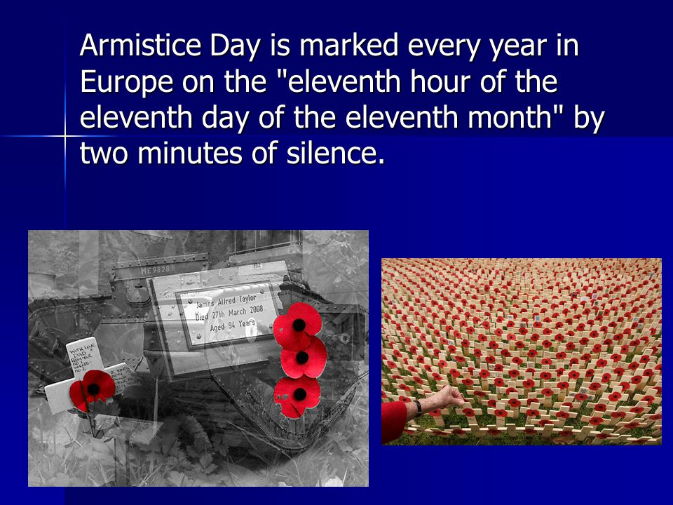 Armistice Day is marked every year in Europe on the eleventh hour of the eleventh day of the eleventh month by two minutes of silence.